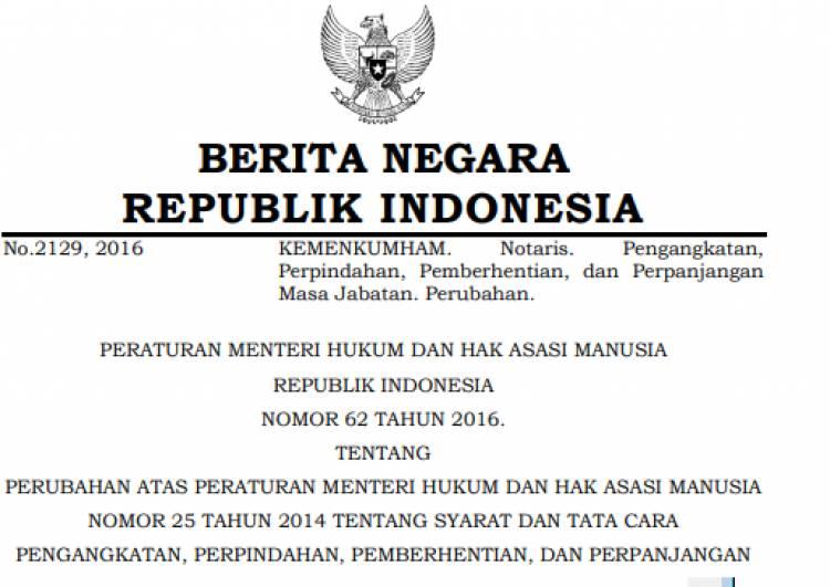 PERATURAN MENTERI HUKUM DAN HAK ASASI MANUSIA REPUBLIK INDONESIA NOMOR 62 TAHUN 2016 TENTANG PERUBAHAN ATAS PERATURAN MENTERI HUKUM DAN HAK ASASI MANUSIA NOMOR 25 TAHUN 2014 TENTANG SYARAT DAN TATA CARA PENGANGKATAN, PERPINDAHAN, PEMBERHENTIAN, DAN PERPANJANGAN MASA JABATAN NOTARIS