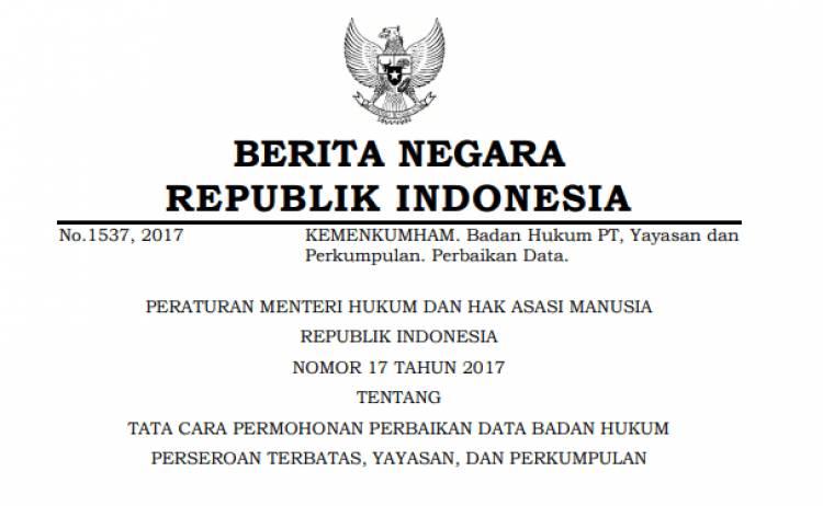 PERATURAN MENTERI HUKUM DAN HAK ASASI MANUSIA REPUBLIK INDONESIA NOMOR 17 TAHUN 2017 TENTANG TATA CARA PERMOHONAN PERBAIKAN DATA BADAN HUKUM PERSEROAN TERBATAS, YAYASAN, DAN PERKUMPULAN